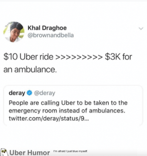 Taken, Tumblr, and Twitter: Khal Draghoe  @brownandbella  an ambulance.  deray @deray  People are calling Uber to be taken to the  emergency room instead of ambulances.  twitter.com/deray/status/...  Uber Humor  I'm afraid just blue myself. failnation:  $10 Uber ride  $3K for an ambulance