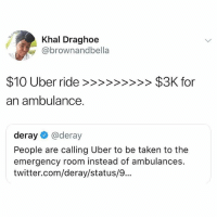 Life, Memes, and Taken: Khal Draghoe  @brownandbella  an ambulance.  deray@deray  People are calling Uber to be taken to the  emergency room instead of ambulances.  twitter.com/deray/status/9.. 🤔Extreme life hacks
