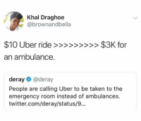 Most 17 #Funny #Memes #Of #The #Day: Khal Draghoe  @brownandbella  or  an ambulance  deray@deray  People are calling Uber to be taken to the  emergency room instead of ambulances.  twitter.com/deray/status/9... Most 17 #Funny #Memes #Of #The #Day