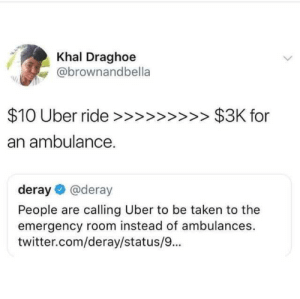 Ambulances for 3k? Lets just call an uber: Khal Draghoe  ebrownand  an ambulance.  deray@deray  People are calling Uber to be taken to the  emergency room instead of ambulances.  twitter.com/deray/status/9... Ambulances for 3k? Lets just call an uber