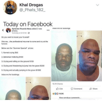 "Anaconda, Bailey Jay, and Blackpeopletwitter: Khal Drogas  @_Phats_182_  Today on Facebook  inpox me ror pookings  Sylvester Ricardo Moss added 2 new  photos.  Yesterday at 8:19 PM  Do you want to boost your funeral?  Hire me... .the professional mourner to come and cry at the  funeral.  Below are the ""Summer Special"" prices:  1. Normal crying $50  2. Bahamian hollering $100  3. Crying and rolling on the ground $150  4. Crying and threatening to jump into the grave $200  5. Crying and actually jumping in the grave $1000  Inbox me for bookings  19.7K Shares  Like comment Share  14.9K  View orevious comments... <p>They die, he cry 💸💸💸 (via /r/BlackPeopleTwitter)</p>"