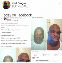 "Anaconda, Bailey Jay, and Crying: Khal Drogas  @_Phats_182  Today on Facebook  Sylvester Ricardo Moss added 2 new  photos.  Yesterday at 8:19 PM.  inbox me ror Dookings  Do you want to boost your funeral?  Hire me... the professional mourner to come and cry at the  funeral,  Below are the ""Summer Special"" prices:  1. Normal crying $50  2. Bahamian hollering $100  3. Crying and rolling on the ground $150  4. Crying and threatening to jump into the grave $200  5. Crying and actually jumping in the grave $1000  Inbox me for bookings  19.7K Shares  Like  Cormment  Share  0014.9K  View orevious comments.. Inbox me for bookings"