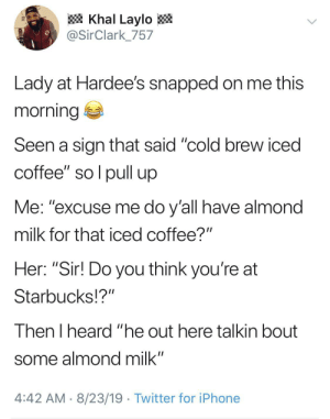 "Hardee's cause it tastes better: Khal Laylo  @SirClark_757  Lady at Hardee's snapped on me this  morning  Seen a sign that said ""cold brew iced  coffee"" so l pull up  Me: ""excuse me do y'all have almond  milk for that iced coffee?""  Her: ""Sir! Do you think you're at  Starbucks!?""  Then I heard ""he out here talkin bout  some almond milk""  4:42 AM 8/23/19 Twitter for iPhone Hardee's cause it tastes better"