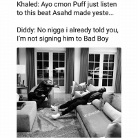 Bad, Funny, and Lmao: Khaled: Ayo cmon Puff just listen  to this beat Asahd made yeste.  Diddy: No nigga i already told you,  I'm not signing him to Bad Boy Lmao