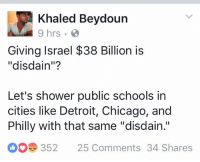 """Chicago, Detroit, and Memes: Khaled Beydoun  Giving Israel $38 Billion is  """"disdain""""?  Let's shower public schools in  cities like Detroit, Chicago, and  Philly with that same """"disdain.""""  352  25 Comments 34 Shares If giving $38 billion is disdain then give me all your disdain."""