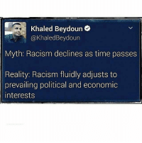 """Memes, The Core, and 🤖: Khaled Beydoun  @Khaled Beydoun  Myth: Racism declines as time passes  Reality: Racism fluidly adjusts to  prevailing political and economic  interests Ain't that the truth! 😒 """"Racism is institutionalized and has stemmed from the core of this nation. To believe the war on racism is over is to fall victim to systematic ignorance."""" Repost from @tana_cobaj - racism institutionalizedracism whiteprivilege maleprivilege patriarchy whitesupremacy women womenempowerment feminist activists RefugeesWelcome resist obama IndigenousPride blackhistorymonth blacklivesmatter lgbtq liberal liberty progressive racism islamophobia"""