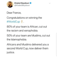 @khaledbeydoun repost: Khaled Beydoun  @KhaledBeydoun  Dear France,  Congratulations on winning the  #WorldCup f  80% of your team is African, cut out  the racism and xenophobia  50% of your team are Muslims, cut out  the Islamophobia  Africans and Muslims delivered you a  second World Cup, now deliver them  justice @khaledbeydoun repost