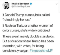 "curses: Khaled Beydoune  @KhaledBeydoun  If Donald Trump curses, he's called  refreshingly honest""  If Rashida Tlaib, or another women of  color curses, she's widely criticized  These aren't merely double standards.  But a situation where Trump has been  rewarded, with votes, for being  consistently vulgar."