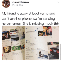 Memes, Phone, and Tbh: khaled kharma  @k is_like  My friend is away at boot camp and  can't use her phone, so I'm sending  here memes. She is missing much tbh  Can we tak about the tact Donald  Tump and Rob Kardinhan essentaly  tweeted the same thing today