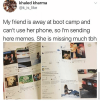 Memes, Phone, and Tbh: khaled kharma  ok is like  My friend is away at boot camp and  can't use her phone, so I'm sending  here memes. She is missing much tbh 🤣😂🤣😂