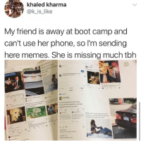 Friends, Memes, and Phone: khaled kharma  ok is like  My friend is away at boot camp and  can't use her phone, so l'm sending  here memes. She is missing much tbh  a.  Car wn tak about the tact Donaid  Tump and Rob Kardinhinepertoly Always supply your friends with memes