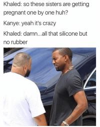 Crazy, Funny, and Huh: Khaled: so these sisters are getting  pregnant one by one huh?  Kanye: yeah it's crazy  Khaled: damn.. .all that silicone but  no rubber This is why @masipopal was voted as the best original meme creator of 2017. Savage convo memes 😭😂