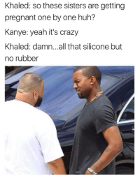 <p>The end is near. 😱</p>: Khaled: so these sisters are getting  pregnant one by one huh?  Kanye: yeah it's crazy  Khaled: damn.. .all that silicone but  no rubber <p>The end is near. 😱</p>