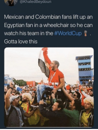 colombian: @KhaledBeydoun  Mexican and Colombian fans lift up an  Egyptian fan in a wheelchair so he can  watch his team in the #WorldCup  Gotta love this