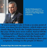 "Facebook, Muslim, and Tumblr: Khaleel Mohammed is a  Muslim and a professor of  religion at San Diego State  University.  ""If you're going to take it from a secular point of  view, you must involve history, which states very  clearly that in 70 A.D. the Temple burned, and in  the year 135 the Jews were exiled. And in 638 the  Muslims full well knew whom the land rightly  belonged to.... Muslims left the borders of  Arabia to enter a land that acconding io their own  scriptures, belongs to the people of Moses.""  Facebook Page: The Arabs who support Israel <p><a href=""http://girlactionfigure.tumblr.com/post/116159167635/the-arabs-who-support-israel"" class=""tumblr_blog"">girlactionfigure</a>:</p>  <blockquote><p><a href=""https://www.facebook.com/TheArabsWhoSupportIsraelAndWhy?fref=photo"">The Arabs who support Israel</a></p></blockquote>"