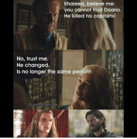 Memes, Wtf, and Girl: Khaleesi, believe me:  you cannot trust Daario  He killed his captains!  No, trust me.  He changed.  ls no longer the same person!  IGlgaemofthrones Guys! That girl on my story wasn't me. Im a boy so..I can't be the girl in my stories, obviously. Wtf am i even saying