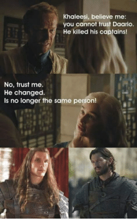 Believe Me You, Believe, and You: Khaleesi, believe me:  you cannot trust Daario.  He killed his captains!  No, trust me.  He changed.  Is no longer the same person!
