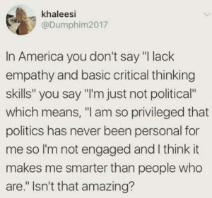 "black-geek-supremacy: nkjemisin: WELP  FAX : khaleesi  @Dumphim2017  In America you don't say ""I lack  empathy and basic critical thinking  skills"" you say ""l'm just not political  which means, ""I am so privileged that  politics has never been personal for  me so l'm not engaged and I think it  makes me smarter than people who  are."" Isn't that amazing? black-geek-supremacy: nkjemisin: WELP  FAX"