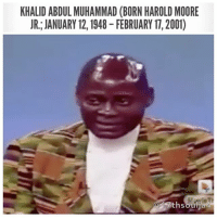 Khalid Abdul Muhammad (born Harold Moore Jr.; January 12, 1948 – February 17, 2001) was a black activist who came to prominence as the National Assistant to Louis Farrakhan of the NationofIslam (NOI). After a racially inflammatory 1993 speech at Kean College, Muhammad was condemned and removed from his position in the Nation of Islam by LouisFarrakhan. He was also censured by both Houses of the United States Congress. After being removed from the Nation of Islam he served as the National Chairman of the New Black Panther Party until his death in 2001 . khalidabdulmuhammad 17thsoulja BlackIG17th blackpanther: KHALID ABDUL MUHAMMAD (BORN HAROLD MOORE  JR., JANUARY 12, 1948-FEBRUARY 17,2001) Khalid Abdul Muhammad (born Harold Moore Jr.; January 12, 1948 – February 17, 2001) was a black activist who came to prominence as the National Assistant to Louis Farrakhan of the NationofIslam (NOI). After a racially inflammatory 1993 speech at Kean College, Muhammad was condemned and removed from his position in the Nation of Islam by LouisFarrakhan. He was also censured by both Houses of the United States Congress. After being removed from the Nation of Islam he served as the National Chairman of the New Black Panther Party until his death in 2001 . khalidabdulmuhammad 17thsoulja BlackIG17th blackpanther