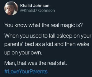 Real Magic: Khalid Johnson  @Khalid77Johnson  You know what the real magic is?  When you used to fall asleep on your  parents' bed as a kid and then wake  up on your own.  Man, that was the real shit.  Real Magic