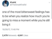 Water, Living, and How: Khalid  @TheGreatKhallid  one of the most bittersweet feelings has  to be when you realize how much you're  going to miss a moment while you're still  living it  10/29/17, 11:48 PM  2,479 Retweets 4,841 Likes Like trying to hold on to water.