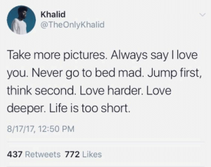 go to bed: Khalid  @TheOnlyKhalid  Take more pictures. Always say I love  you. Never go to bed mad. Jump first,  think second. Love harder. Love  deeper. Life is too short.  8/17/17, 12:50 PM  437 Retweets 772 Likes