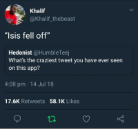 """Blackpeopletwitter, Isis, and Muslim: Khalif  @Khalif_thebeast  """"Isis fell off""""  Hedonist @HumbleTeej  What's the craziest tweet you have ever seen  on this app?  4:08 pm 14 Jul 18  17.6K Retweets 58.1K Likes <p>As a Muslim, I hope they never come back. (via /r/BlackPeopleTwitter)</p>"""