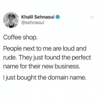 Life, Memes, and Petty: Khalil Sehnaoui  @sehnaoui  Coffee shop  People next to me are loud and  rude. They just found the perfect  name for their new business.  I just bought the domain name. Petty for life 😊 @betches goodgirlwithbadthoughts 💅🏼