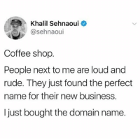 Dank, Rude, and Business: Khalil Sehnaoui  @sehnaoui  Coffee shop  People next to me are loud and  rude. They just found the perfect  name for their new business.  I just bought the domain name.