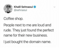 Dank, Rude, and Business: Khalil Sehnaoui  @sehnaoui  Coffee shop.  People next to me are loud and  rude. They just found the perfedt  name for their new business.  I just bought the domain name.