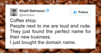 "Petty, Revenge, and Rude: Khalil Sehnaoui  @sehnaoui  Follow  Coffee shop.  People next to me are loud and rude.  They just found the perfect name for  their new business.  I just bought the domain name. <p><a href=""http://pettyrevenge.net/post/165809961118/10-petty-revenge-stories-that-show-why-you-should"" class=""tumblr_blog"">petty-revenge-stories</a>:</p><blockquote><p><a href=""http://www.iknowhair.com/petty-revenge-stories-10-plus/"">10+ petty revenge stories</a> that show why you should never be an asshole to other people.<br/></p></blockquote>"