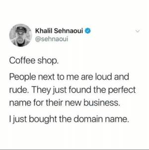 Khalil is ahead of them: Khalil Sehnaoui  @sehnaoul  Coffee shop  People next to me are loud and  rude. They just found the perfect  name for their new business.  I just bought the domain name. Khalil is ahead of them