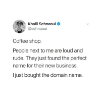 Funny, Rude, and Business: Khalil Sehnaouio  @sehnaoui  Coffee shop.  People next to me are loud and  rude. They just found the perfect  name for their new business.  I just bought the domain name. Workshop disruptor 👏