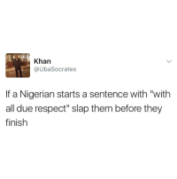 """Memes, Respect, and Earth: Khan  @Uba Socrates  If a Nigerian starts a sentence with """"with  all due respect"""" slap them before they  finish Just brace for the most disrespectful sentences ever uttered on planet earth 😂😂😂.. eez like insurance for insult"""