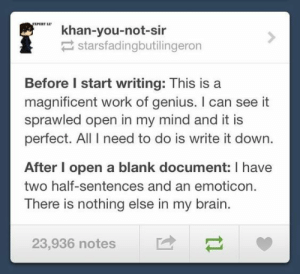 studentlifeproblems:  If you are a student Follow @studentlifeproblems​: khan-you-not-sir  starsfadingbutilingeron  Before I start writing: This is a  magnificent work of genius. I can see it  sprawled open in my mind and it is  perfect. All I need to do is write it down  After I open a blank document: I have  two half-sentences and an emoticon.  There is nothing else in my brain.  23,936 notes studentlifeproblems:  If you are a student Follow @studentlifeproblems​