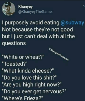 """Frieza, Lol, and Love: Khanyey  @KhanyeyTheGamer  I purposely avoid eating @subway  Not because they're not good  but I just can't deal with all the  questions  White or wheat?""""  Toasted?""""  What kinda cheese?""""  """"Do you love this shit?""""  """"Are you high right now?""""  """"Do you ever get nervous?""""  Where's Frieza?"""" So many questions lol"""