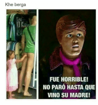 horrible: Khe berga  FUE HORRIBLE!  NO PARO HASTA QUE  VINO SU MADRE!