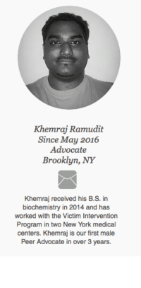 Want Khemraj as your Peer Advocate? You can request him or other Peer Advocates when you enroll. Expected wait time is up to three weeks. https://www.surveymonkey.com/r/G6QXKCJ  Note: You must complete the ENTIRE form including your home address and first and last name to be accepted into the program.: Khemraj Ramudit  Since May 2016  Advocate  Brooklyn, NY  Khemraj received his B.S. in  biochemistry in 2014 and has  worked with the Victim Intervention  Program in two New York medical  centers. Khemraj is our first male  Peer Advocate in over 3 years. Want Khemraj as your Peer Advocate? You can request him or other Peer Advocates when you enroll. Expected wait time is up to three weeks. https://www.surveymonkey.com/r/G6QXKCJ  Note: You must complete the ENTIRE form including your home address and first and last name to be accepted into the program.