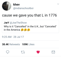 "Shot Heard Round The World.: khev  @indianschoolboi  cause we gave you that L in 1776  JoeY @JoeThe5how  Why is it ""Cancelled"" in the U.K., but ""Canceled""  in the America  9:25 AM 28 Jul 17  38.4K Retweets 109K Likes Shot Heard Round The World."