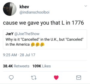 """Shot Heard Round The World.: khev  @indianschoolboi  cause we gave you that L in 1776  JoeY @JoeThe5how  Why is it """"Cancelled"""" in the U.K., but """"Canceled""""  in the America ติติติ  9:25 AM 28 Jul 17  38.4K Retweets 109K Likes Shot Heard Round The World."""