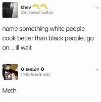 And we are great at it too: khev  @indianschoolboi  name something white people  cook better than black people, go  on... ill wait  @NoHoesShady  Meth And we are great at it too