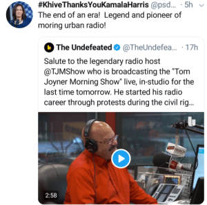 "Tom Joyner's last broadcast is today. Tune in:  #KhiveThanksYouKamalaHarris @psd. · 5h  The end of an era! Legend and pioneer of  moring urban radio!  O The Undefeated O @TheUndefea.. · 17h  Salute to the legendary radio host  @TJMShow who is broadcasting the ""Tom  Joyner Morning Show"" live, in-studio for the  last time tomorrow. He started his radio  career through protests during the civil rig..  REACH  MEDIA  2:58 Tom Joyner's last broadcast is today. Tune in"