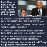 Donald Trump, Family, and Friends: Khizir Khan is  more than just  the father of an  Army captain  who was killed  in the lraq war.  www.UncleSamsMisguidedChildren.conm  He works as an immigration lawyer, taking huge  fees to help migrants buy visas to get into the U.S.  He will lose huge sums of money if Donald Trump's  immigration policies take effect.  His former law firm represents Saudi Arabia which  donated $10 to $25 million to the Clinton Foundation.  His former law firm also represented the Clinton  family, preparing Hillary Clinton's tax returns.  Clearly, Khan has motives to attack Donald Trump  that go beyond the memory of his son. SOURCES. http:-unclesamsmisguidedchildren.com-khzir-khan-something-need-know-demand-denounce-trump- TAG all your friends to follow @unclesamsmisguidedchildren UncleSamsMisguidedChildren USMCNation USMC SecondAmendment Constitutionalist Veteran Capitalist HillaryForPrison CrookedHillary HillaryForGitmo WikiLeaks Trump2016 MakeAmericaGreatAgain NeverHillary HillaryForPrison2016 Veteran News Politics Conservative Constitution DonaldTrump TrumpTrain