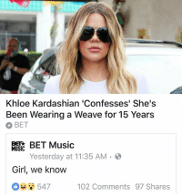 Like we didn't know 😂: Khloe Kardashian 'Confesses' She's  Been Wearing a Weave for 15 Years  BET  BET Music  Yesterday at 11:35 AM.  MUSIC  Girl, we know  6547  102 Comments 97 Shares Like we didn't know 😂