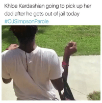 Lmaooo noooo: Khloe Kardashian going to pick up her  dad after he gets out of jail today  #OJSimpson Parole Lmaooo noooo