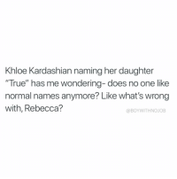 "Funny, Khloe Kardashian, and True: Khloe Kardashian naming her daughter  ""True"" has me wondering- does no one like  normal names anymore? Like what's wrong  with, Rebecca?  @BOYWITHNOJOB If it's up to me, I'm naming my first born son blue cheese true"