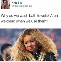 😂😂😂Wth: Khloe  kardashian  Why do we wash bath towels? Aren't  we clean when we use them? 😂😂😂Wth
