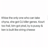Ken, Memes, and Pussy: Khloe the only one who can take  chyna, she got OJ killer genes. Kourt  too frail, kim got ptsd, ky is pussy &  ken is built like string cheese She's the only one with that killer instinct..👊😂😂
