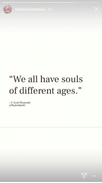 "All, Different, and Have: khloekardashian 3h  ""We all have souls  of different ages  .""  FScott Fitgerald  athegoodquote"