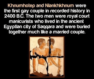 https://t.co/4SUc9SRZU4: Khnumhotep and Niankhkhnum were  the first gay couple in recorded history in  2400 B.C. The two men were royal court  manicurists who lived in the ancient  Egyptian city of Saqqara and were buried  together much like a married couple. https://t.co/4SUc9SRZU4
